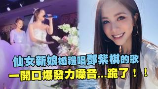 仙女新娘婚禮唱鄧紫棋的歌  一開口爆發力嗓音...跪了!!