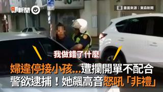 婦違停接小孩...遭攔開單不配合 警欲逮捕!她飆高音怒吼「非禮」