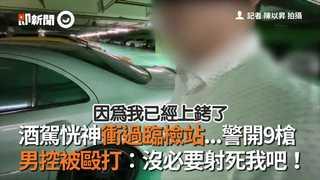 酒駕恍神衝過臨檢站...警開9槍 男控被毆打:沒必要射死我吧!