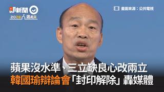 蘋果沒水準、三立缺良心改兩立 韓國瑜辯論會「封印解除」轟媒體