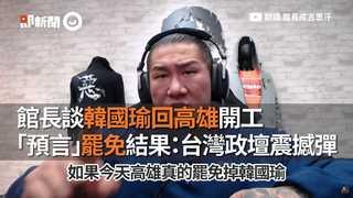 館長談韓國瑜回高雄開工 「預言」罷免結果:台灣政壇震撼彈