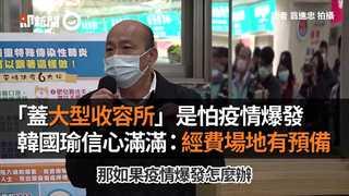 「蓋大型收容所」是怕疫情爆發 韓國瑜信心滿滿:經費場地有預備