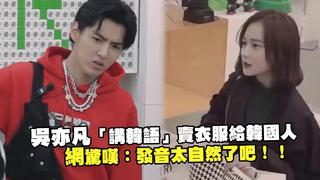 吳亦凡「講韓語」賣衣服給韓國人 網驚嘆:發音太自然了吧!!