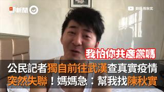 公民記者獨自前往武漢查真實疫情 突然失聯!媽媽急:幫我找陳秋實