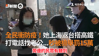 全民衝防疫!她上海返台搭高鐵  打電話找老公...秒被檢舉罰15萬