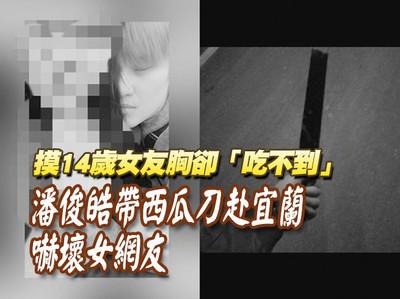 「吃不到」14歲女友 潘俊皓帶刀赴宜蘭