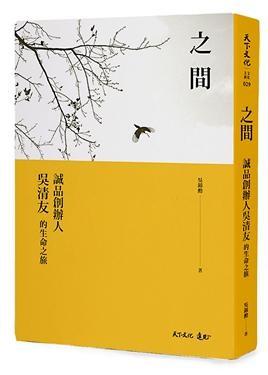 ▲▼ 之間:誠品創辦人吳清友的生命之旅。(圖/天下文化提供)